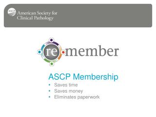 ASCP Membership Saves time  Saves money  Eliminates paperwork