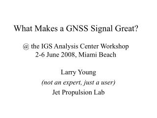 What Makes a GNSS Signal Great? @ the IGS Analysis Center Workshop 2-6 June 2008, Miami Beach