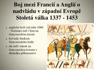 Boj mezi Francií a Anglií o nadvládu vzápadní Evropě Stoletá válka 1337 - 1453