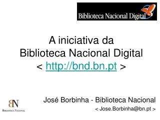 A iniciativa da Biblioteca Nacional Digital <  bnd.bn.pt  >