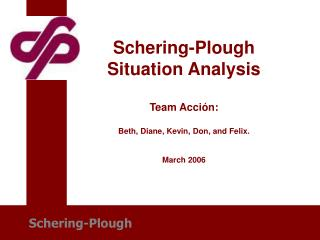 Schering-Plough Situation Analysis Team Acci ó n: Beth, Diane, Kevin, Don, and Felix. March 2006