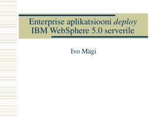 Enterprise aplikatsiooni  deploy  IBM WebSphere 5.0 serverile