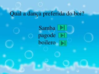 Qual a dança preferida do boi?                                    Samba pagode boilero