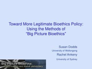 "Toward More Legitimate Bioethics Policy: Using the Methods of  ""Big Picture Bioethics"""