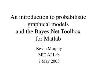 An introduction to probabilistic graphical models and the Bayes Net Toolbox for Matlab