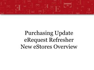 Purchasing Update  eRequest Refresher  New eStores Overview