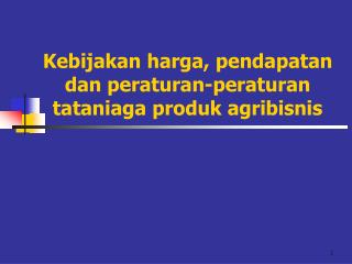 Kebijakan harga, pendapatan dan peraturan-peraturan tataniaga produk agribisnis