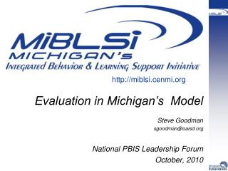 Evaluation in Michigan's  Model Steve Goodman sgoodman@oaisd  National PBIS Leadership Forum
