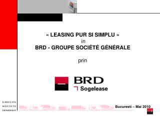 «LEASING PUR SI SIMPLU»  in BRD - GROUPE SOCI É T É  G É N É RALE  prin