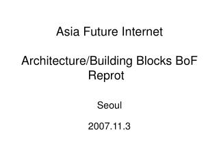 Asia Future Internet Architecture/Building Blocks BoF Reprot
