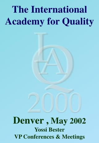 The International Academy for Quality Denver , May  2002 Yossi Bester VP Conferences & Meetings