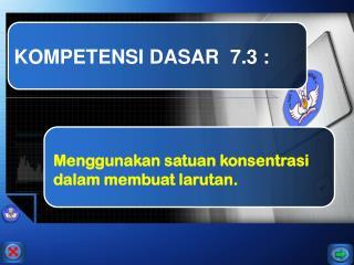 KOMPETENSI DASAR  7.3 :