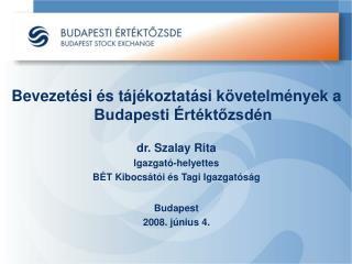 Bevezetési és tájékoztatási követelmények a Budapesti Értéktőzsdén dr. Szalay Rita