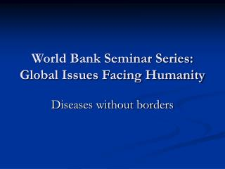 World Bank Seminar Series: Global Issues Facing Humanity