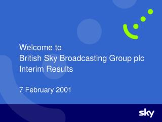 Welcome to British Sky Broadcasting Group plc Interim Results 7 February 2001