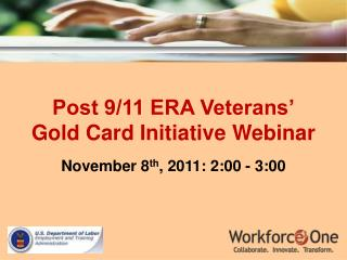 Post 9/11 ERA Veterans' Gold Card Initiative Webinar November 8 th , 2011: 2:00 - 3:00