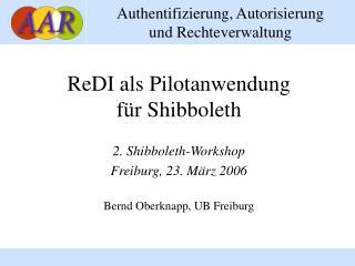 ReDI als Pilotanwendung für  Shibboleth 2. Shibboleth-Workshop Freiburg ,  23 .  M ärz 2006