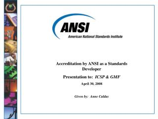 Accreditation by ANSI as a Standards Developer Presentation to:   ICSP & GMF April 30, 2008