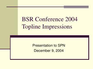 BSR Conference 2004 Topline Impressions