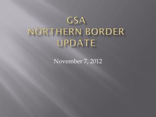 GSA Northern Border Update