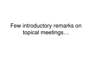Few introductory remarks on topical meetings…