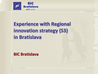 Experience with Regional  innovation  strateg y (S3)  in  Bratislava BIC  Bratislava