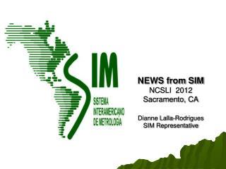 NEWS from SIM  NCSLI  2012 Sacramento, CA Dianne Lalla-Rodrigues SIM Representative