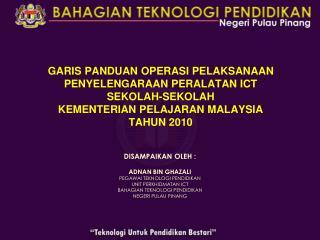 DISAMPAIKAN OLEH : ADNAN BIN GHAZALI PEGAWAI TEKNOLOGI PENDIDIKAN UNIT PERKHIDMATAN ICT