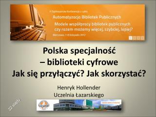 Polska specjalność  – biblioteki cyfrowe Jak się przyłączyć? Jak skorzystać?