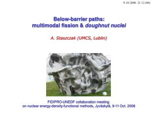 Below-barrier paths: multimodal fission &  doughnut nuclei A. Staszczak (UMCS, Lublin)