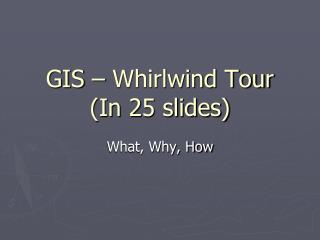 GIS – Whirlwind Tour (In 25 slides)