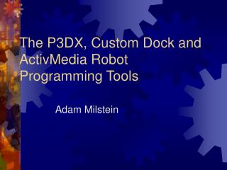 The P3DX, Custom Dock and ActivMedia Robot Programming Tools