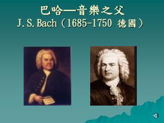 巴哈 — 音樂之父 J.S.Bach ( 1685-1750  德國)