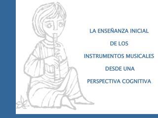 LA ENSE ANZA INICIAL   DE LOS   INSTRUMENTOS MUSICALES   DESDE UNA  PERSPECTIVA COGNITIVA