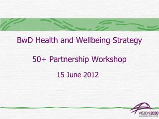 BwD Health and Wellbeing Strategy 50+ Partnership Workshop