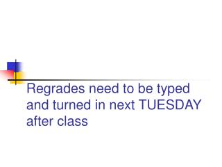 Regrades need to be typed and turned in next TUESDAY after class
