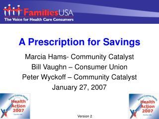 A Prescription for Savings Marcia Hams- Community Catalyst Bill Vaughn – Consumer Union