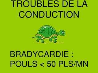TROUBLES DE LA CONDUCTION