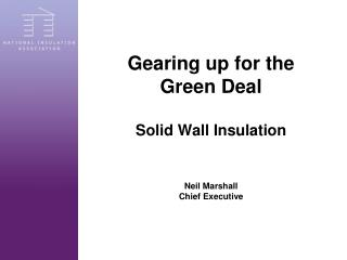 Gearing up for the  Green Deal  Solid Wall Insulation Neil Marshall Chief Executive