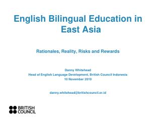 English Bilingual Education in East Asia Rationales, Reality, Risks and Rewards Danny Whitehead