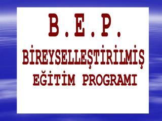 BEP Tanımı Amacı BEP nedir? \ ne değildir? BEP geliştirme birimi kimlerden oluşur?