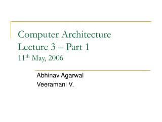 Computer Architecture Lecture 3 – Part 1 11 th  May, 2006