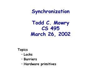 Synchronization Todd C. Mowry CS 495 March 26, 2002