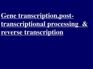 Gene transcription,post-transcriptional processing  & reverse transcription