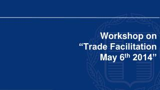 "Workshop on  ""Trade Facilitation May 6 th  2014"""
