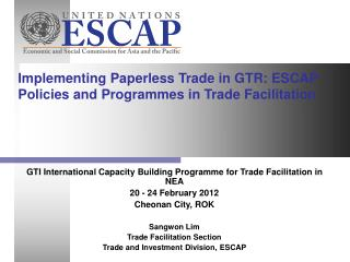 Implementing Paperless Trade in GTR: ESCAP Policies and Programmes in Trade Facilitation