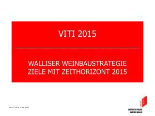 VITI 2015 __________________________ WALLISER WEINBAUSTRATEGIE ZIELE MIT ZEITHORIZONT 2015