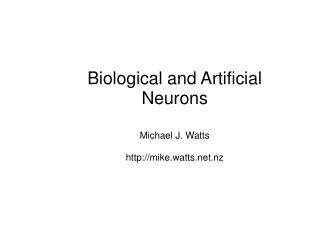 Biological and Artificial Neurons Michael J. Watts mike.watts.nz