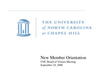 New Member Orientation UNC Board of Visitors Meeting September 18, 2008