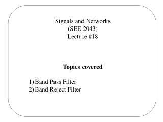 Signals and Networks (SEE 2043) Lecture #18 Topics covered Band Pass Filter Band Reject Filter